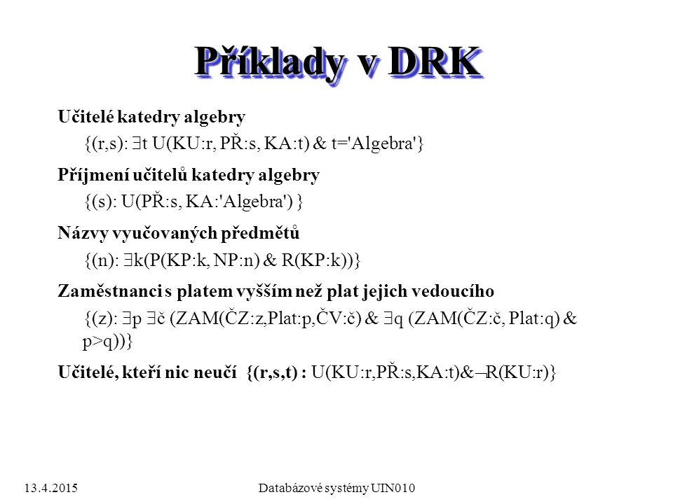 13.4.2015Databázové systémy UIN010 Příklady v DRK Učitelé katedry algebry {(r,s):  t U(KU:r, PŘ:s, KA:t) & t= Algebra } Příjmení učitelů katedry algebry {(s): U(PŘ:s, KA: Algebra ) } Názvy vyučovaných předmětů {(n):  k(P(KP:k, NP:n) & R(KP:k))} Zaměstnanci s platem vyšším než plat jejich vedoucího {(z):  p  č (ZAM(ČZ:z,Plat:p,ČV:č) &  q  ZAM(ČZ:č, Plat:q) & p>q))} Učitelé, kteří nic neučí {(r,s,t) : U(KU:r,PŘ:s,KA:t)&  R(KU:r)}