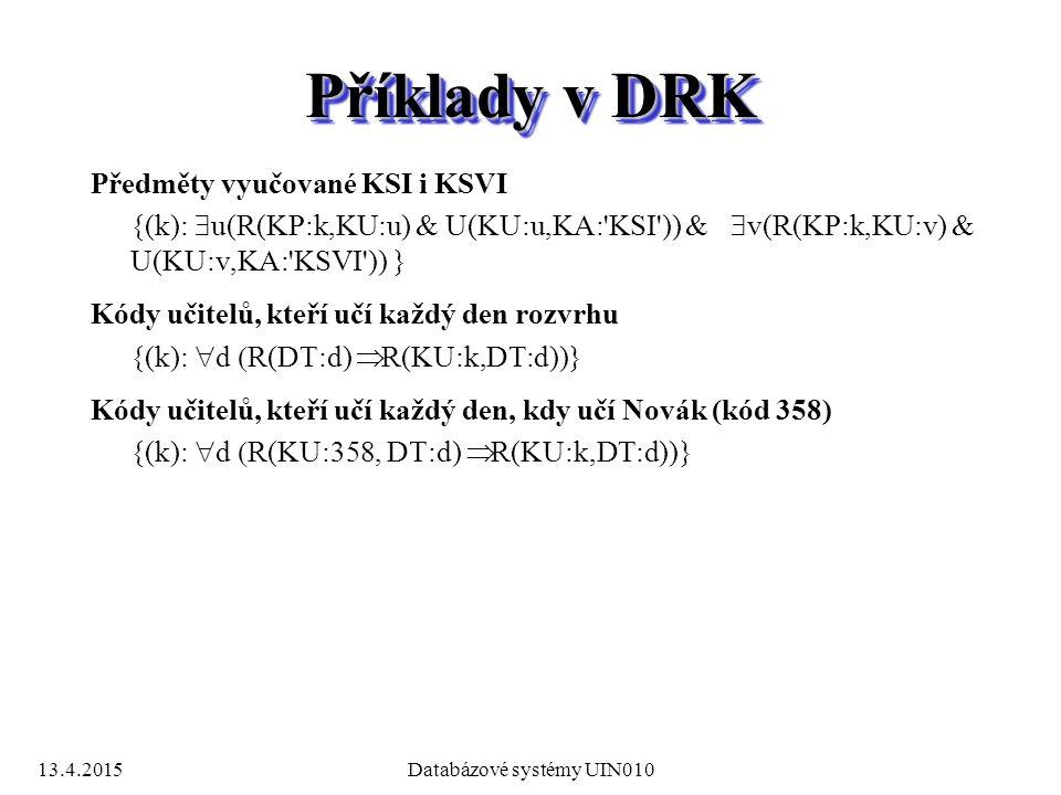 13.4.2015Databázové systémy UIN010 Příklady v DRK Předměty vyučované KSI i KSVI {(k):  u(R(KP:k,KU:u) & U(KU:u,KA: KSI )) &  v(R(KP:k,KU:v) & U(KU:v,KA: KSVI )) } Kódy učitelů, kteří učí každý den rozvrhu {(k):  d  R(DT:d)  R(KU:k,DT:d))} Kódy učitelů, kteří učí každý den, kdy učí Novák (kód 358) {(k):  d  R(KU:358, DT:d)  R(KU:k,DT:d))}