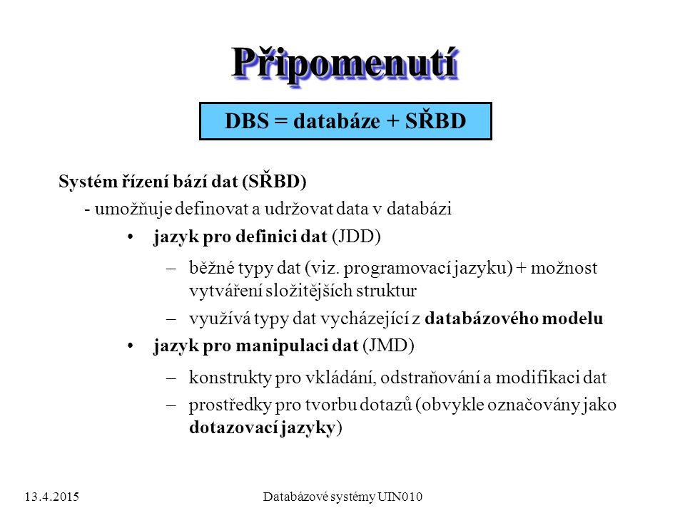 13.4.2015Databázové systémy UIN010 PřipomenutíPřipomenutí Systém řízení bází dat (SŘBD) - umožňuje definovat a udržovat data v databázi jazyk pro definici dat (JDD) –běžné typy dat (viz.