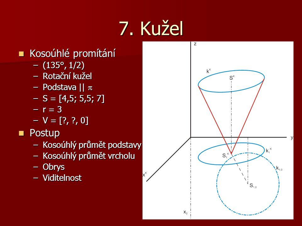 7. Kužel Kosoúhlé promítání Kosoúhlé promítání –(135°, 1/2) –Rotační kužel –Podstava ||  –S = [4,5; 5,5; 7] –r = 3 –V = [?, ?, 0] Postup Postup –Koso