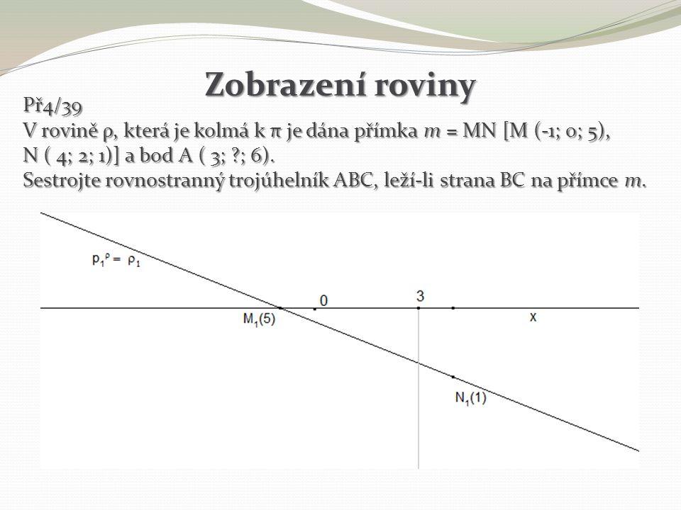 Zobrazení roviny Př4/39 V rovině ρ, která je kolmá k π je dána přímka m = MN [M (-1; 0; 5), N ( 4; 2; 1)] a bod A ( 3; ?; 6). Sestrojte rovnostranný t