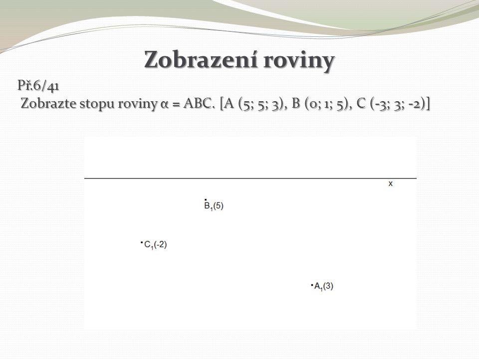 Zobrazení roviny Př.6/41 Zobrazte stopu roviny α = ABC. [A (5; 5; 3), B (0; 1; 5), C (-3; 3; -2)] Zobrazte stopu roviny α = ABC. [A (5; 5; 3), B (0; 1