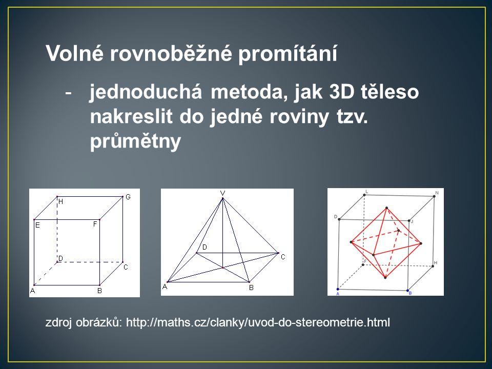 Volné rovnoběžné promítání -jednoduchá metoda, jak 3D těleso nakreslit do jedné roviny tzv. průmětny zdroj obrázků: http://maths.cz/clanky/uvod-do-ste