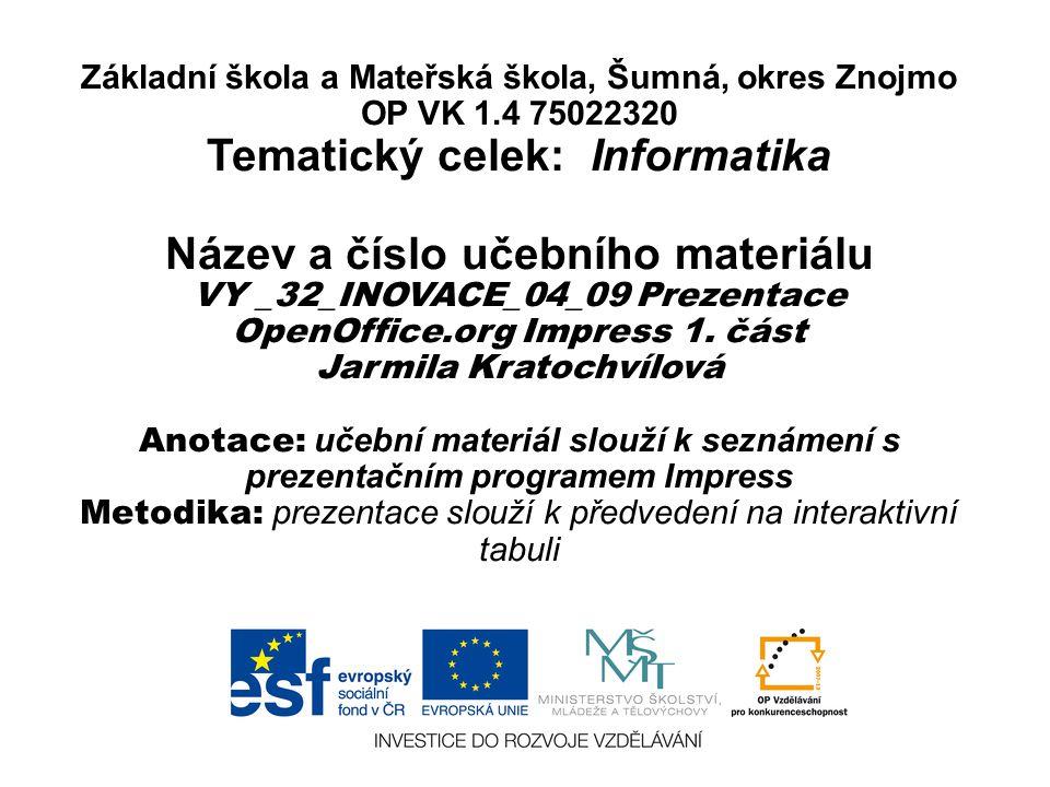 Základní škola a Mateřská škola, Šumná, okres Znojmo OP VK 1.4 75022320 Tematický celek: Informatika Název a číslo učebního materiálu VY _32_INOVACE_04_09 Prezentace OpenOffice.org Impress 1.