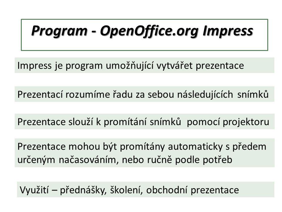 Program - OpenOffice.org Impress Impress je program umožňující vytvářet prezentace Prezentací rozumíme řadu za sebou následujících snímků Prezentace slouží k promítání snímků pomocí projektoru Prezentace mohou být promítány automaticky s předem určeným načasováním, nebo ručně podle potřeb Využití – přednášky, školení, obchodní prezentace