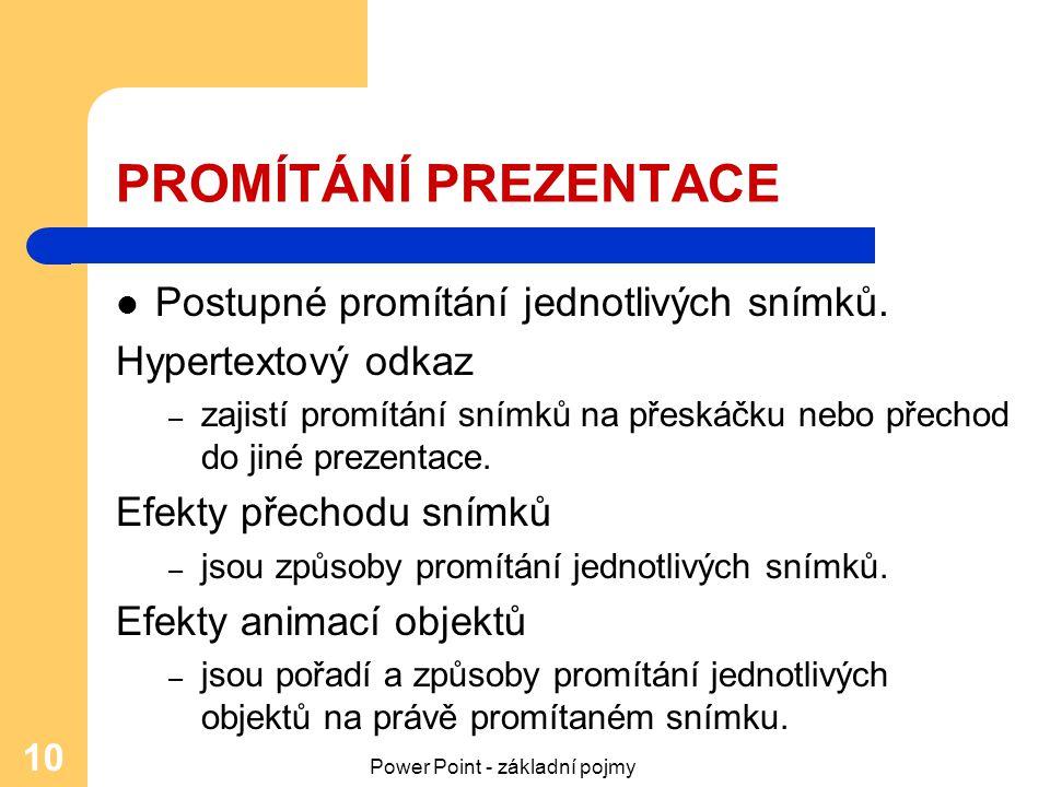 Power Point - základní pojmy 10 PROMÍTÁNÍ PREZENTACE Postupné promítání jednotlivých snímků. Hypertextový odkaz – zajistí promítání snímků na přeskáčk