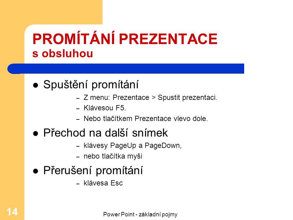 Power Point - základní pojmy 14 PROMÍTÁNÍ PREZENTACE s obsluhou Spuštění promítání – Z menu: Prezentace > Spustit prezentaci. – Klávesou F5. – Nebo tl