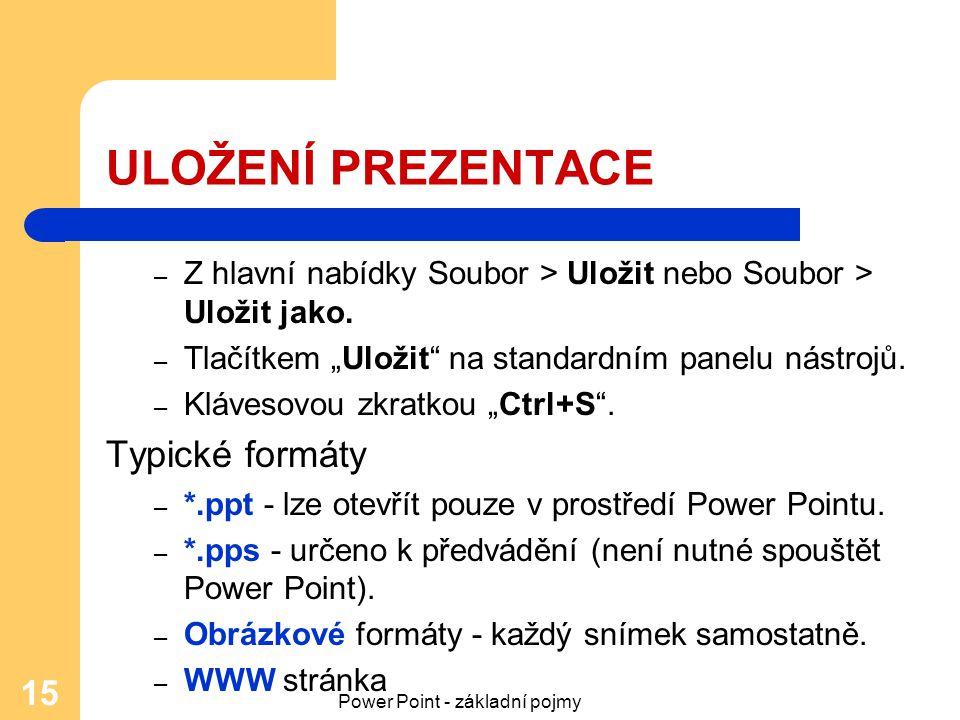 """Power Point - základní pojmy 15 ULOŽENÍ PREZENTACE – Z hlavní nabídky Soubor > Uložit nebo Soubor > Uložit jako. – Tlačítkem """"Uložit"""" na standardním p"""