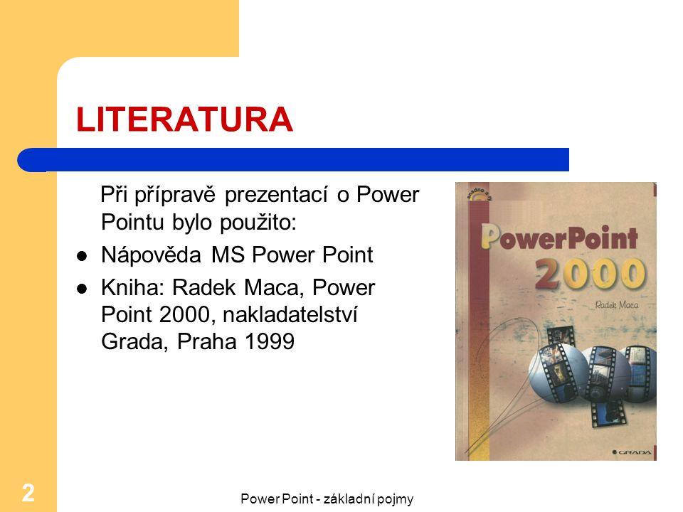 Power Point - základní pojmy 2 LITERATURA Při přípravě prezentací o Power Pointu bylo použito: Nápověda MS Power Point Kniha: Radek Maca, Power Point