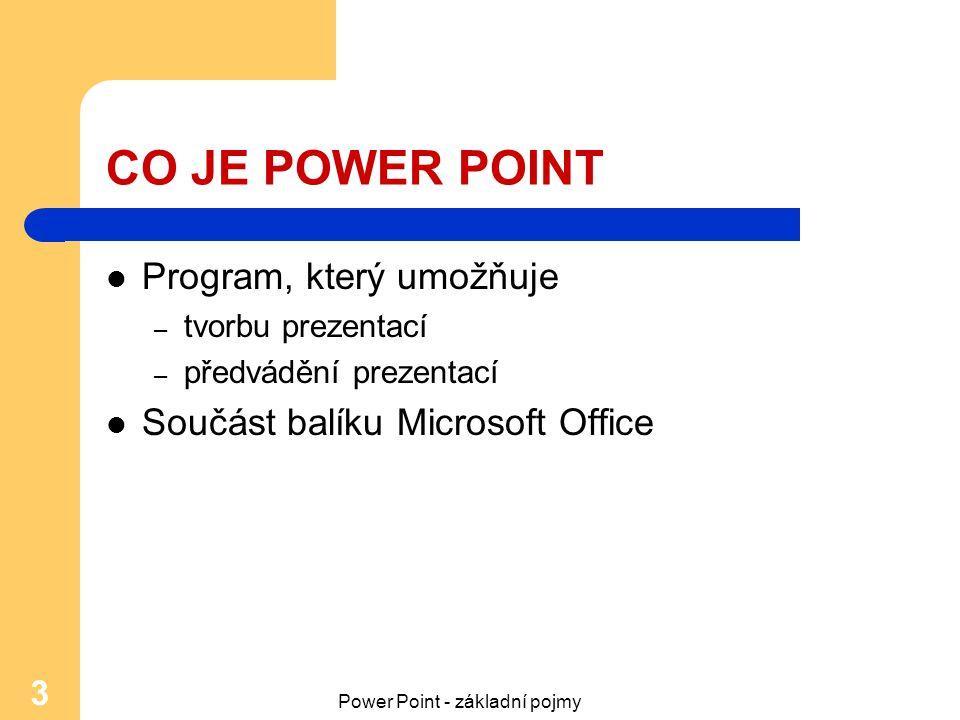 Power Point - základní pojmy 3 CO JE POWER POINT Program, který umožňuje – tvorbu prezentací – předvádění prezentací Součást balíku Microsoft Office