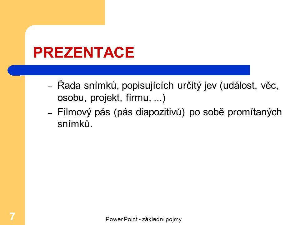 Power Point - základní pojmy 7 PREZENTACE – Řada snímků, popisujících určitý jev (událost, věc, osobu, projekt, firmu,...) – Filmový pás (pás diapozit