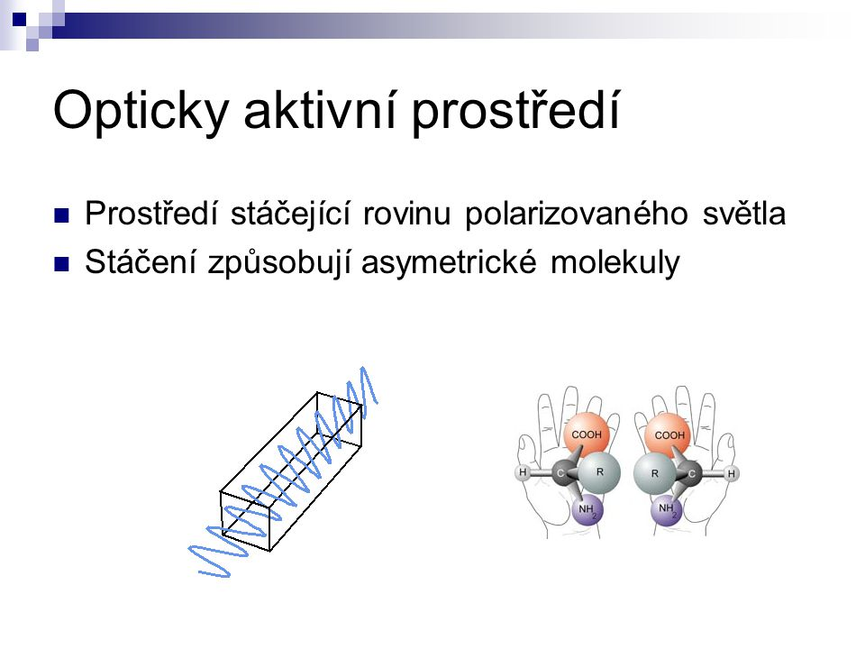 Opticky aktivní prostředí Prostředí stáčející rovinu polarizovaného světla Stáčení způsobují asymetrické molekuly