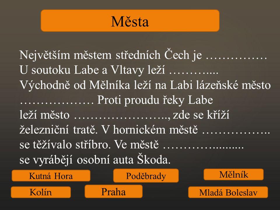 Města Největším městem středních Čech je …………… U soutoku Labe a Vltavy leží ……….... Východně od Mělníka leží na Labi lázeňské město ……………… Proti proud