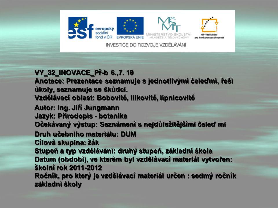 VY_32_INOVACE_Př-b 6.,7. 19 Anotace: Prezentace seznamuje s jednotlivými čeleďmi, řeší úkoly, seznamuje se škůdci. Vzdělávací oblast: Bobovité, lilkov