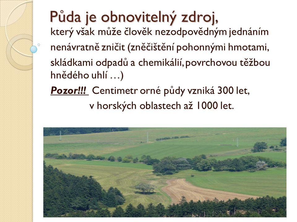 Půda je obnovitelný zdroj, který však může člověk nezodpovědným jednáním nenávratně zničit (zněčištění pohonnými hmotami, skládkami odpadů a chemikálií, povrchovou těžbou hnědého uhlí …) Pozor!!.