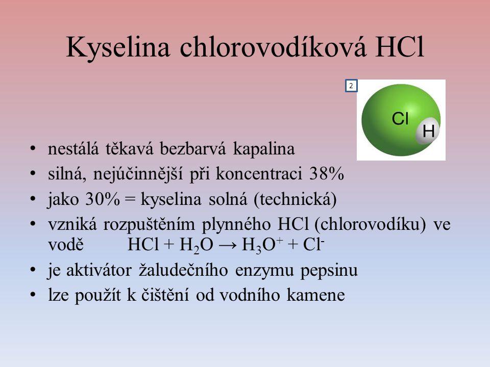 Kyselina chlorovodíková HCl nestálá těkavá bezbarvá kapalina silná, nejúčinnější při koncentraci 38% jako 30% = kyselina solná (technická) vzniká rozpuštěním plynného HCl (chlorovodíku) ve voděHCl + H 2 O → H 3 O + + Cl - je aktivátor žaludečního enzymu pepsinu lze použít k čištění od vodního kamene 2