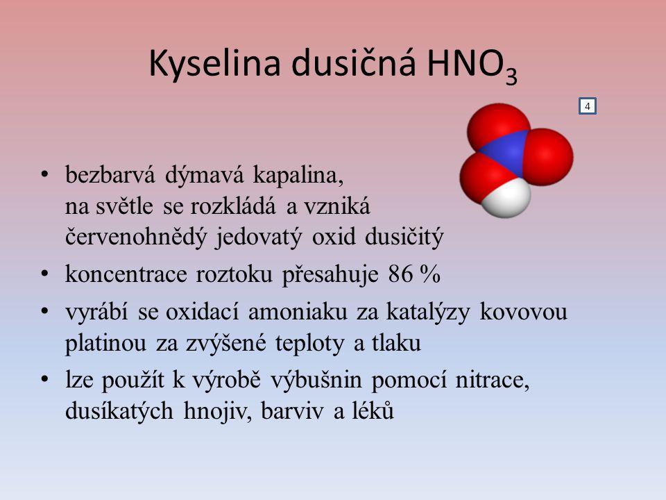 Kyselina dusičná HNO 3 bezbarvá dýmavá kapalina, na světle se rozkládá a vzniká červenohnědý jedovatý oxid dusičitý koncentrace roztoku přesahuje 86 % vyrábí se oxidací amoniaku za katalýzy kovovou platinou za zvýšené teploty a tlaku lze použít k výrobě výbušnin pomocí nitrace, dusíkatých hnojiv, barviv a léků 4