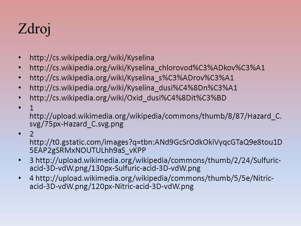 Zdroj http://cs.wikipedia.org/wiki/Kyselina http://cs.wikipedia.org/wiki/Kyselina_chlorovod%C3%ADkov%C3%A1 http://cs.wikipedia.org/wiki/Kyselina_s%C3%ADrov%C3%A1 http://cs.wikipedia.org/wiki/Kyselina_dusi%C4%8Dn%C3%A1 http://cs.wikipedia.org/wiki/Oxid_dusi%C4%8Dit%C3%BD 1 http://upload.wikimedia.org/wikipedia/commons/thumb/8/87/Hazard_C.