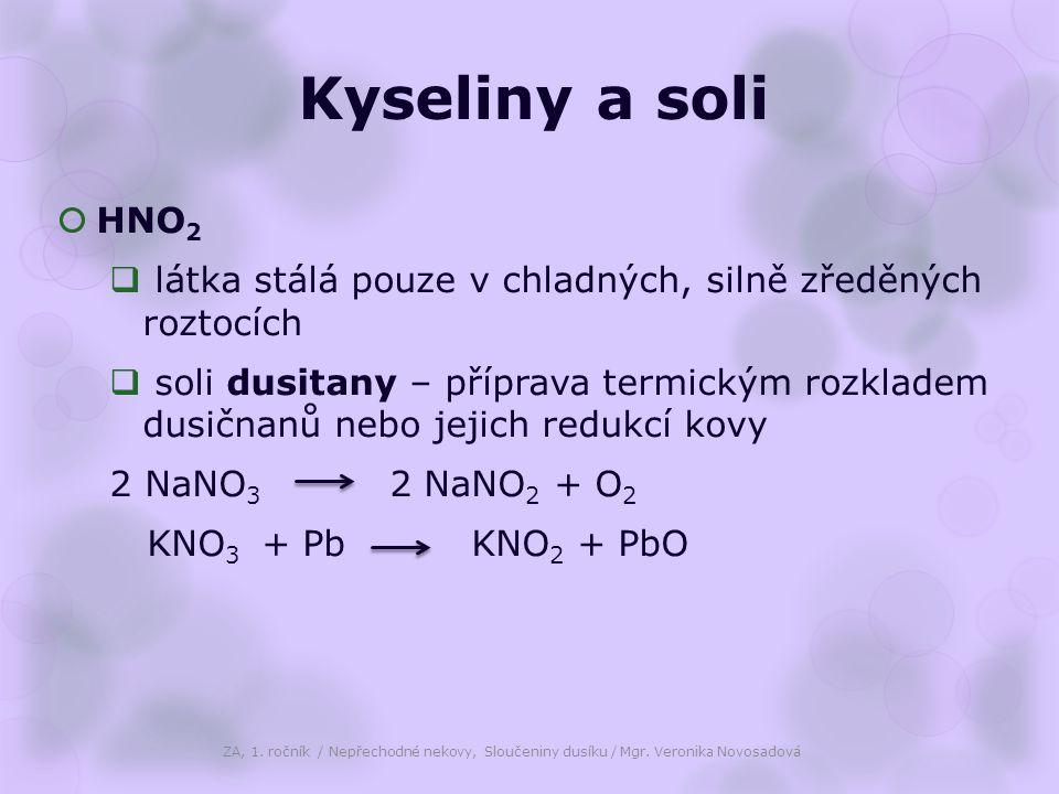 Kyseliny a soli  HNO 2  látka stálá pouze v chladných, silně zředěných roztocích  soli dusitany – příprava termickým rozkladem dusičnanů nebo jejich redukcí kovy 2 NaNO 3 2 NaNO 2 + O 2 KNO 3 + Pb KNO 2 + PbO ZA, 1.