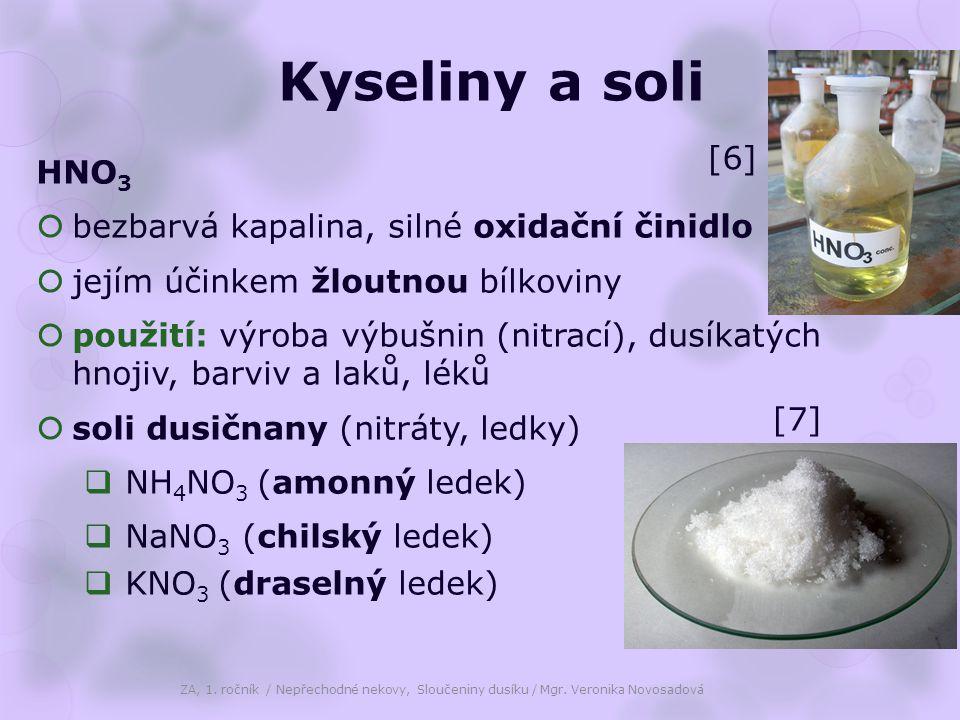 Kyseliny a soli HNO 3  bezbarvá kapalina, silné oxidační činidlo  jejím účinkem žloutnou bílkoviny  použití: výroba výbušnin (nitrací), dusíkatých