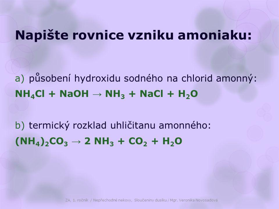 Napište rovnice vzniku amoniaku: a)působení hydroxidu sodného na chlorid amonný: NH 4 Cl + NaOH → NH 3 + NaCl + H 2 O b)termický rozklad uhličitanu amonného: (NH 4 ) 2 CO 3 → 2 NH 3 + CO 2 + H 2 O ZA, 1.