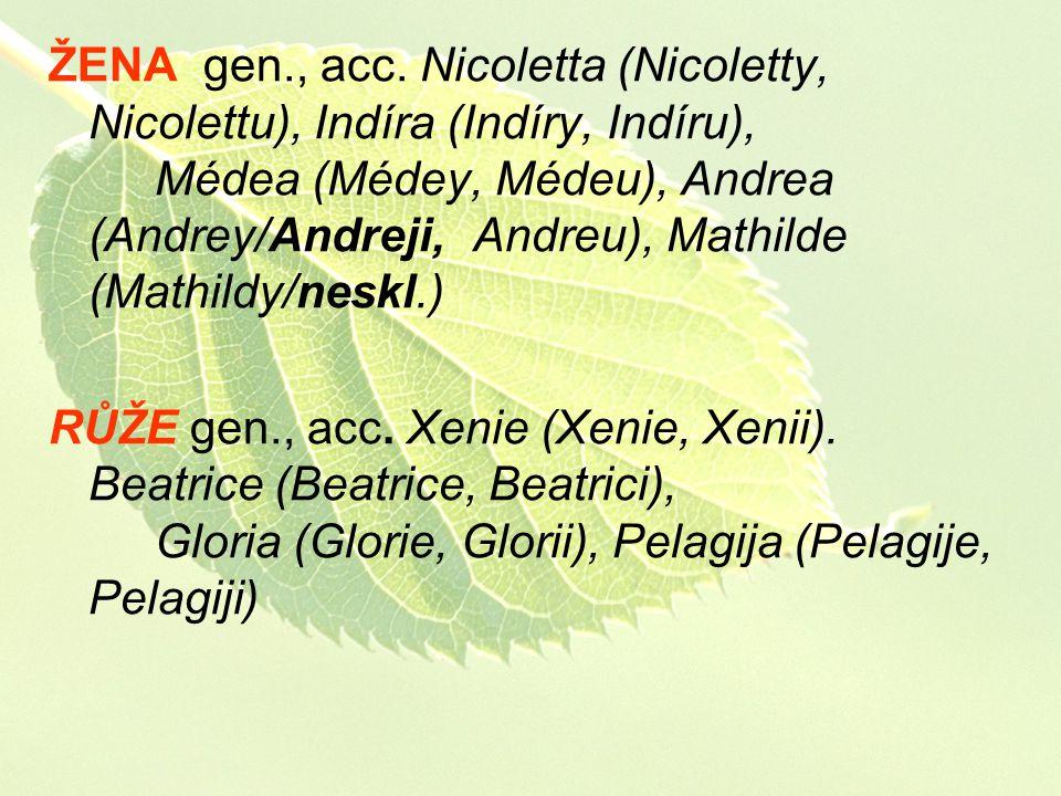 ŽENA gen., acc. Nicoletta (Nicoletty, Nicolettu), Indíra (Indíry, Indíru), Médea (Médey, Médeu), Andrea (Andrey/Andreji, Andreu), Mathilde (Mathildy/n