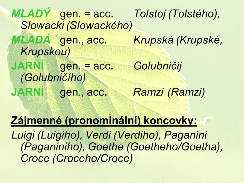 MLADÝ gen. = acc. Tolstoj (Tolstého), Slowacki (Slowackého) MLADÁ gen., acc. Krupská (Krupské, Krupskou) JARNÍ gen. = acc. Golubničij (Golubničího) JA