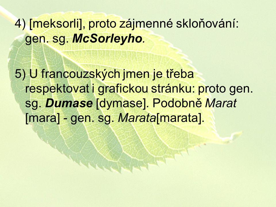 4) [meksorli], proto zájmenné skloňování: gen. sg. McSorleyho. 5) U francouzských jmen je třeba respektovat i grafickou stránku: proto gen. sg. Dumase