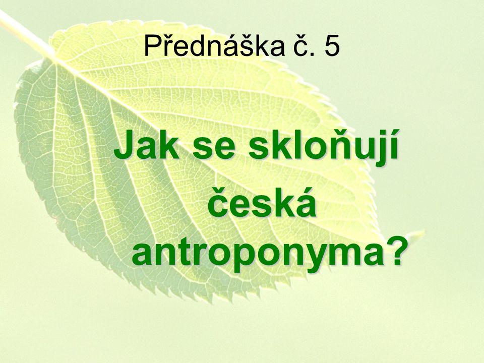 Přednáška č. 5 Jak se skloňují česká antroponyma? česká antroponyma?