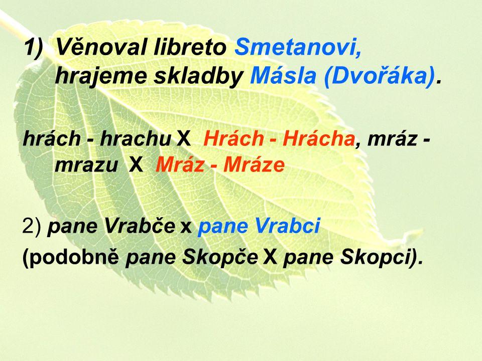 1)Věnoval libreto Smetanovi, hrajeme skladby Másla (Dvořáka). hrách - hrachu X Hrách - Hrácha, mráz - mrazu X Mráz - Mráze 2) pane Vrabče x pane Vrabc