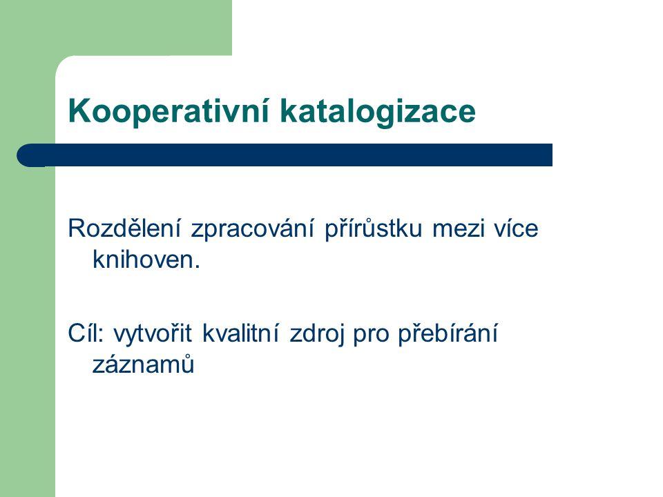 Kooperativní katalogizace Rozdělení zpracování přírůstku mezi více knihoven. Cíl: vytvořit kvalitní zdroj pro přebírání záznamů