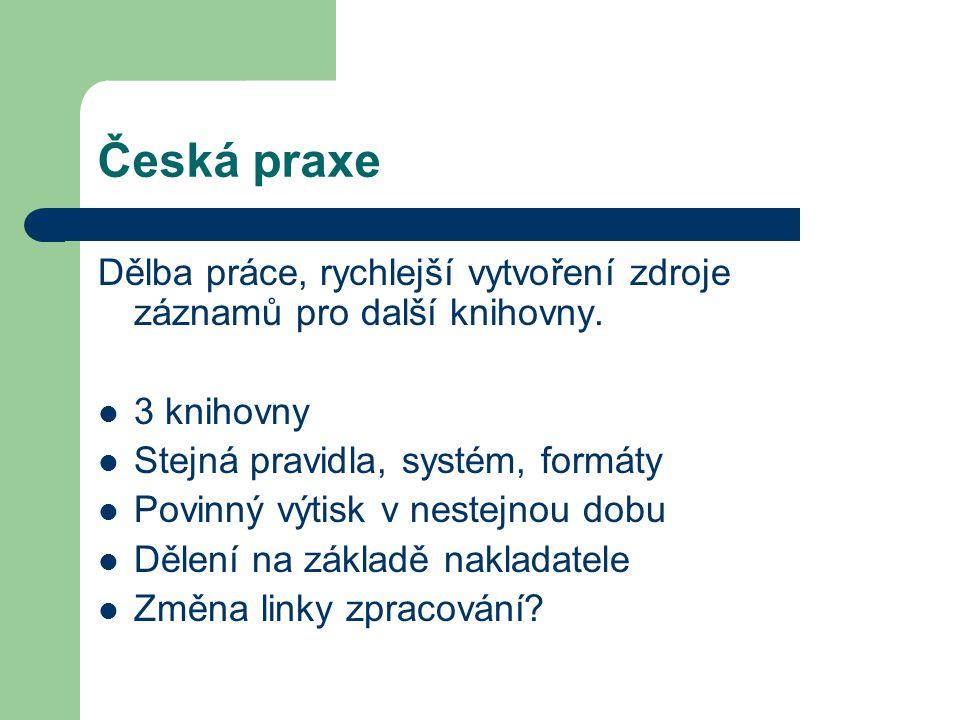 Česká praxe Dělba práce, rychlejší vytvoření zdroje záznamů pro další knihovny. 3 knihovny Stejná pravidla, systém, formáty Povinný výtisk v nestejnou