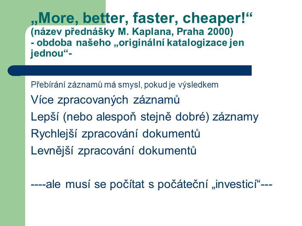 """""""More, better, faster, cheaper!"""" (název přednášky M. Kaplana, Praha 2000) - obdoba našeho """"originální katalogizace jen jednou""""- Přebírání záznamů má s"""