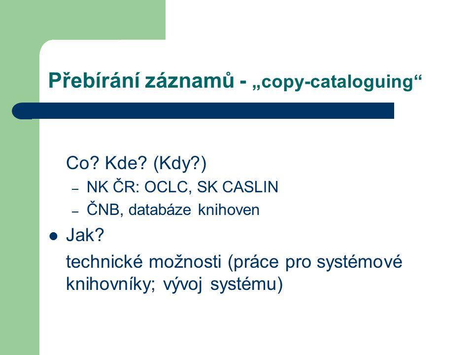 """Přebírání záznamů - """"copy-cataloguing"""" Co? Kde? (Kdy?) – NK ČR: OCLC, SK CASLIN – ČNB, databáze knihoven Jak? technické možnosti (práce pro systémové"""