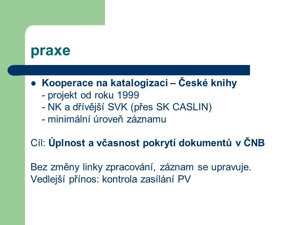 praxe Kooperace na katalogizaci – České knihy - projekt od roku 1999 - NK a dřívější SVK (přes SK CASLIN) - minimální úroveň záznamu Cíl: Úplnost a vč