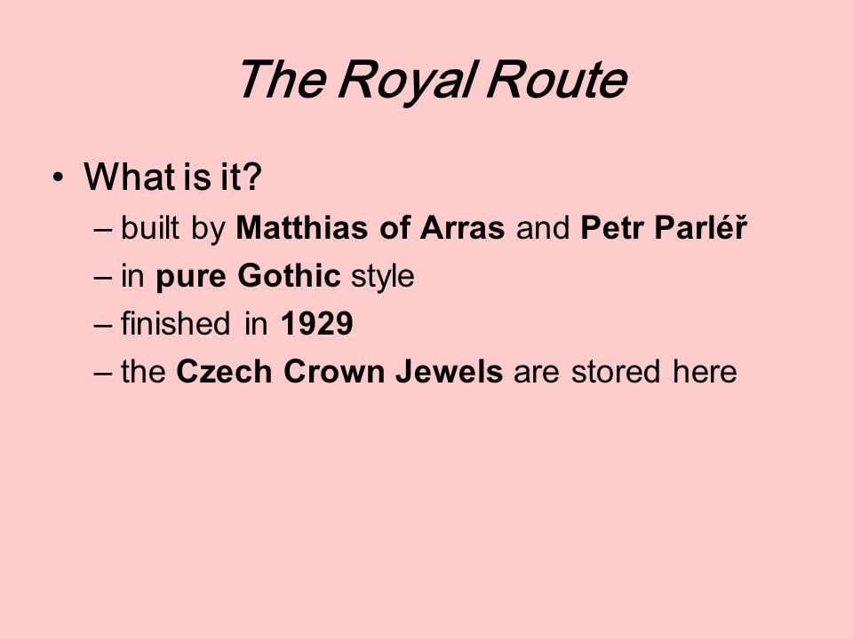 The Royal Route What is it? –built by Matthias of Arras and Petr Parléř –in pure Gothic style –finished in 1929 –the Czech Crown Jewels are stored her