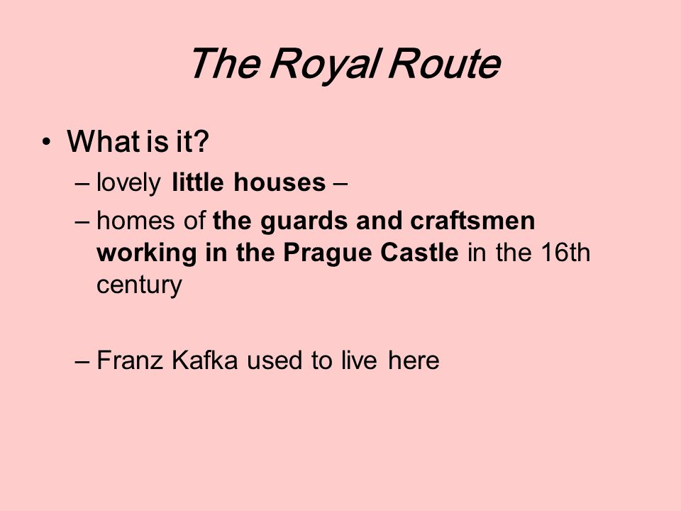 The Royal Route What is it? –lovely little houses – –homes of the guards and craftsmen working in the Prague Castle in the 16th century –Franz Kafka u