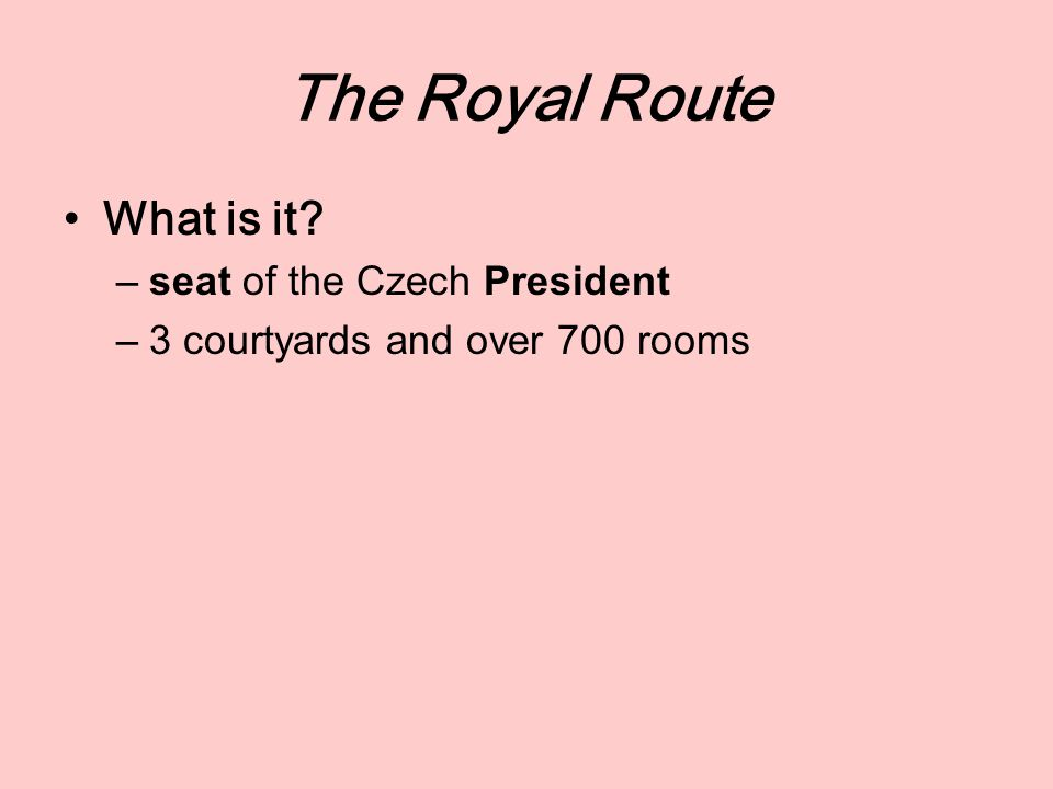 The Royal Route What is it? –seat of the Czech President –3 courtyards and over 700 rooms
