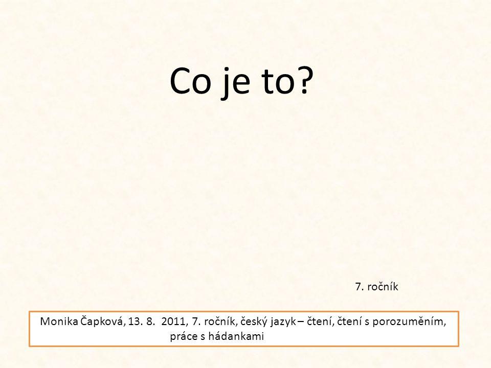 Co je to? 7. ročník Monika Čapková, 13. 8. 2011, 7. ročník, český jazyk – čtení, čtení s porozuměním, práce s hádankami