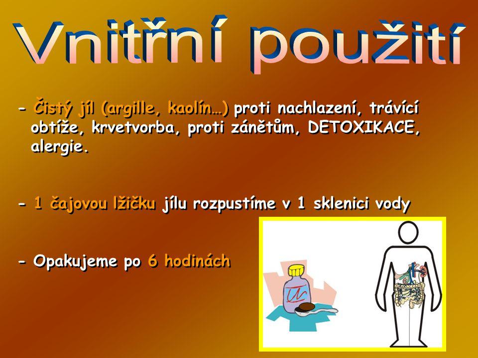 - Čistý jíl (argille, kaolín…) proti nachlazení, trávící obtíže, krvetvorba, proti zánětům, DETOXIKACE, alergie.