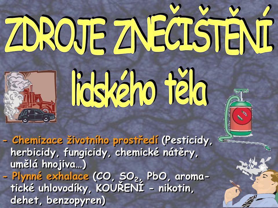 - Chemizace životního prostředí (Pesticidy, herbicidy, fungicidy, chemické nátěry, umělá hnojiva…) - Plynné exhalace (CO, SO 2, PbO, aroma- tické uhlovodíky, KOUŘENÍ - nikotin, dehet, benzopyren) - Chemizace životního prostředí (Pesticidy, herbicidy, fungicidy, chemické nátěry, umělá hnojiva…) - Plynné exhalace (CO, SO 2, PbO, aroma- tické uhlovodíky, KOUŘENÍ - nikotin, dehet, benzopyren)