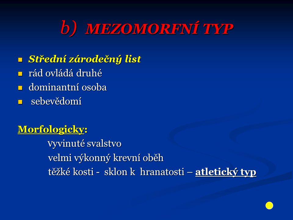 b) MEZOMORFNÍ TYP Střední zárodečný list Střední zárodečný list rád ovládá druhé rád ovládá druhé dominantní osoba dominantní osoba sebevědomí sebevědomí Morfologicky: V yvinuté svalstvo V yvinuté svalstvo velmi výkonný krevní oběh velmi výkonný krevní oběh těžké kosti - sklon k hranatosti – atletický typ těžké kosti - sklon k hranatosti – atletický typ