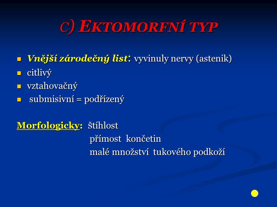 C ) E KTOMORFNÍ TYP Vnější zárodečný list : vyvinuly nervy (astenik) Vnější zárodečný list : vyvinuly nervy (astenik) citlivý citlivý vztahovačný vztahovačný submisivní = podřízený submisivní = podřízený Morfologicky: Š tíhlost přímost končetin přímost končetin malé množství tukového podkoží malé množství tukového podkoží
