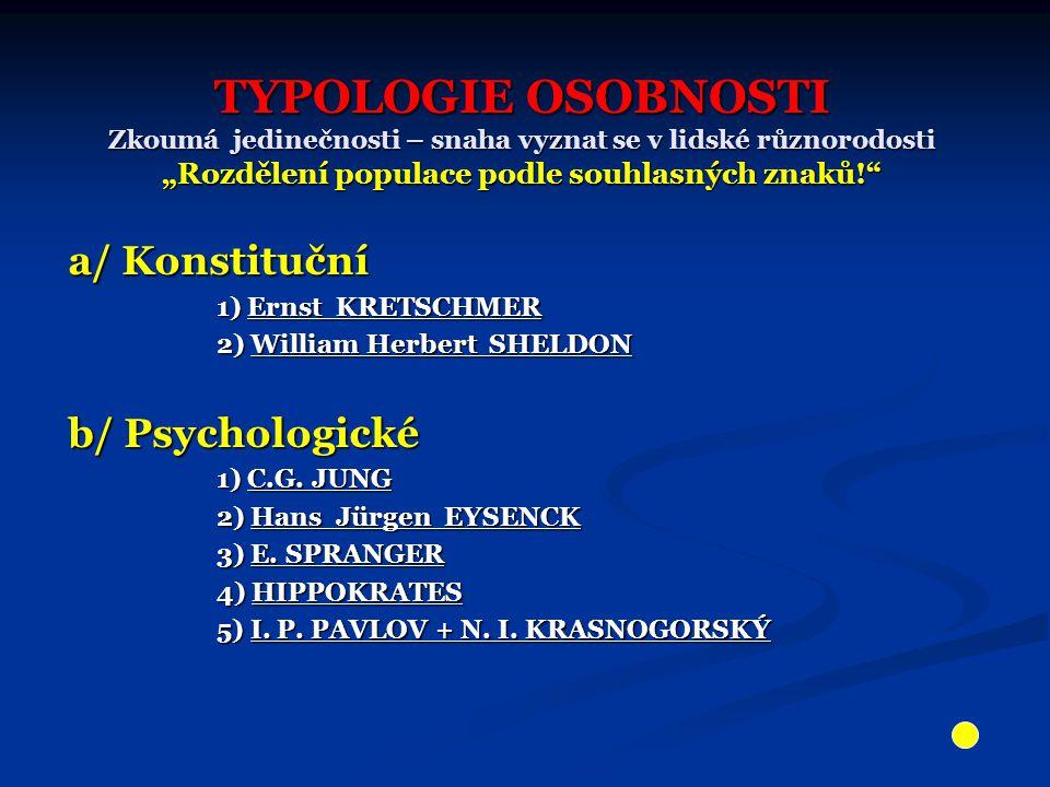 """TYPOLOGIE OSOBNOSTI Zkoumá jedinečnosti – snaha vyznat se v lidské různorodosti """"Rozdělení populace podle souhlasných znaků! a/ Konstituční 1) Ernst KRETSCHMER 1) Ernst KRETSCHMER 2) William Herbert SHELDON 2) William Herbert SHELDON b/ Psychologické 1) C.G."""