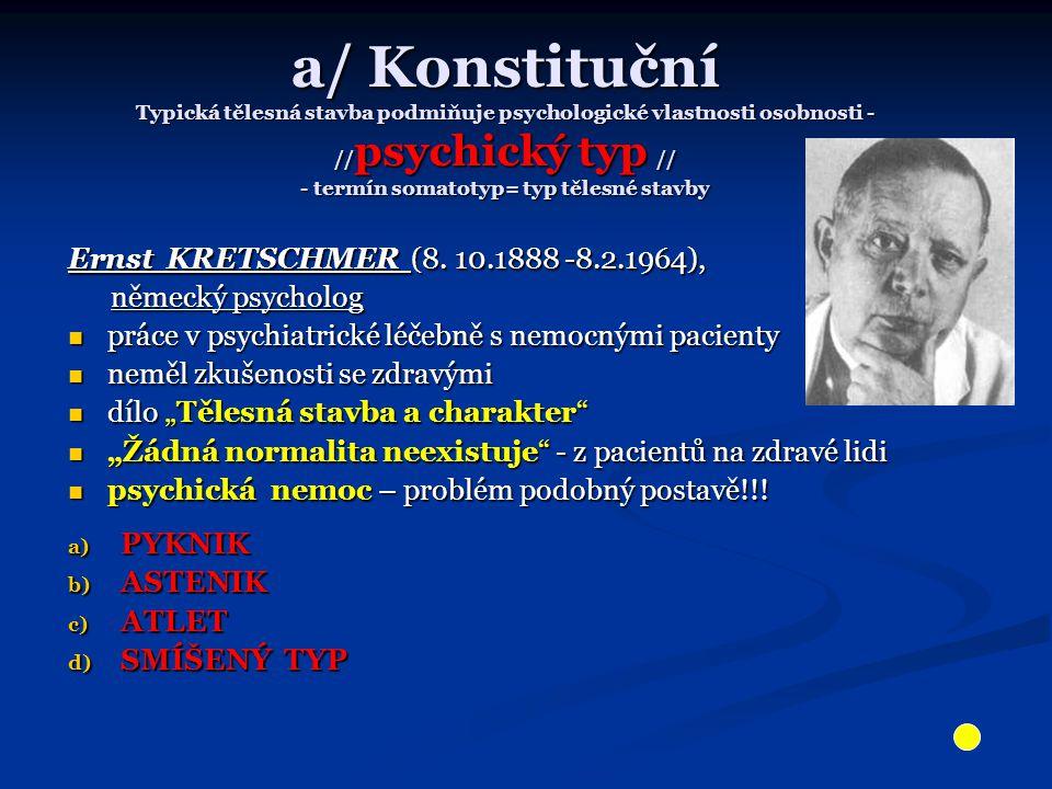 a/ Konstituční Typická tělesná stavba podmiňuje psychologické vlastnosti osobnosti - // psychický typ // - termín somatotyp= typ tělesné stavby Ernst KRETSCHMER (8.