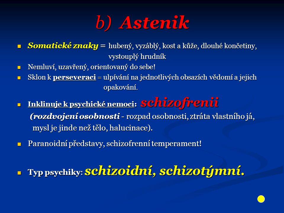 b) Astenik Somatické znaky = hubený, vyzáblý, kost a kůže, dlouhé končetiny, Somatické znaky = hubený, vyzáblý, kost a kůže, dlouhé končetiny, vystouplý hrudník vystouplý hrudník Nemluví, uzavřený, orientovaný do sebe.