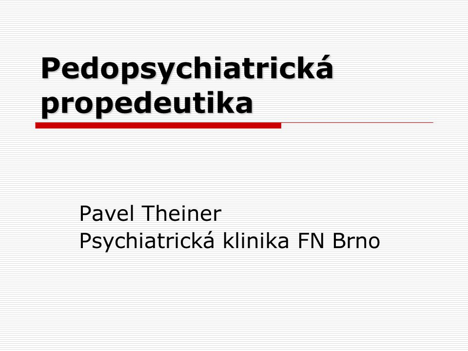 Pedopsychiatrická propedeutika Pavel Theiner Psychiatrická klinika FN Brno