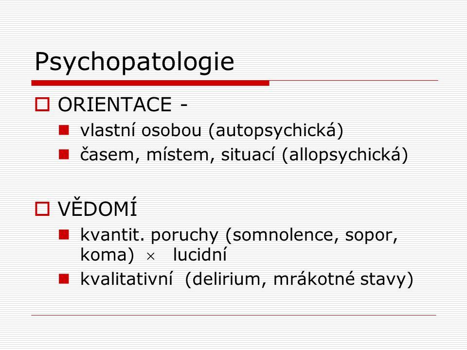 Psychopatologie  ORIENTACE - vlastní osobou (autopsychická) časem, místem, situací (allopsychická)  VĚDOMÍ kvantit.