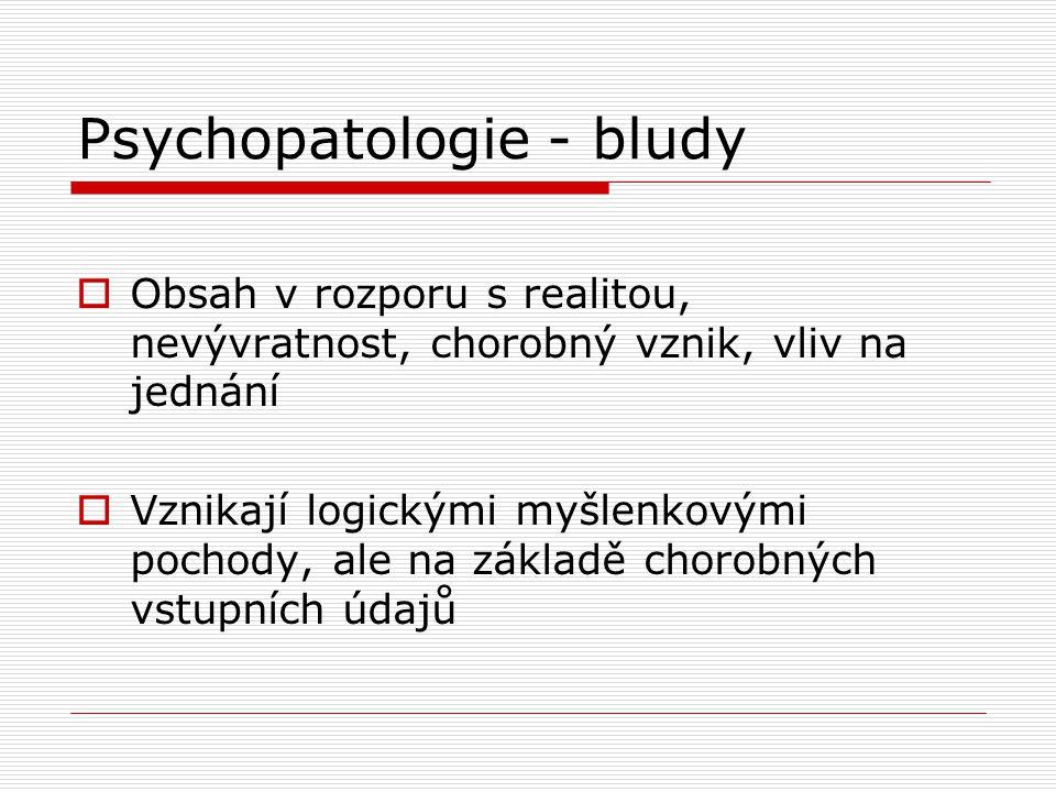 Psychopatologie - bludy  Obsah v rozporu s realitou, nevývratnost, chorobný vznik, vliv na jednání  Vznikají logickými myšlenkovými pochody, ale na základě chorobných vstupních údajů