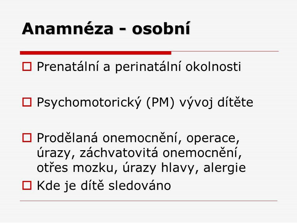 Anamnéza - osobní  Prenatální a perinatální okolnosti  Psychomotorický (PM) vývoj dítěte  Prodělaná onemocnění, operace, úrazy, záchvatovitá onemocnění, otřes mozku, úrazy hlavy, alergie  Kde je dítě sledováno